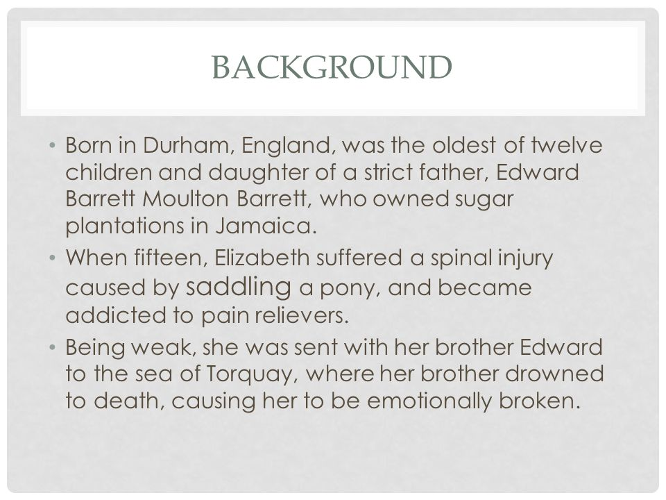BACKGROUND Born in Durham, England, was the oldest of twelve children and daughter of a strict father, Edward Barrett Moulton Barrett, who owned sugar plantations in Jamaica.