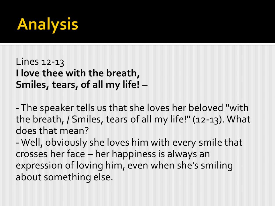 Lines 12-13 I love thee with the breath, Smiles, tears, of all my life.
