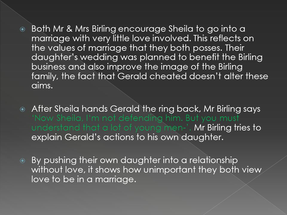 Both Mr & Mrs Birling encourage Sheila to go into a marriage with very little love involved. This reflects on the values of marriage that they both po