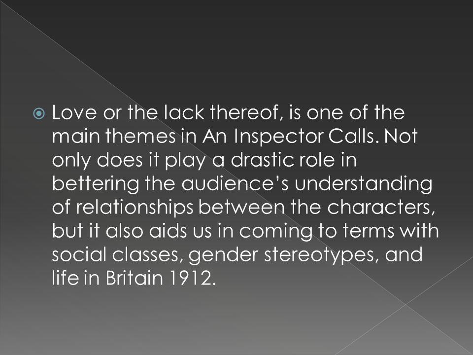 Love or the lack thereof, is one of the main themes in An Inspector Calls. Not only does it play a drastic role in bettering the audiences understandi
