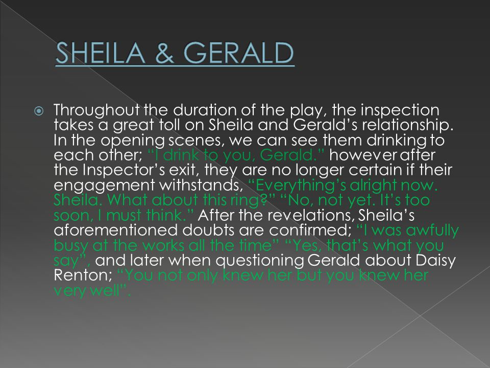 Throughout the duration of the play, the inspection takes a great toll on Sheila and Geralds relationship.