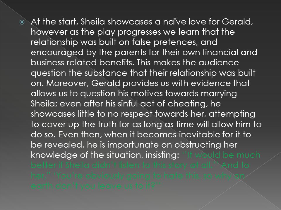 At the start, Sheila showcases a naïve love for Gerald, however as the play progresses we learn that the relationship was built on false pretences, and encouraged by the parents for their own financial and business related benefits.