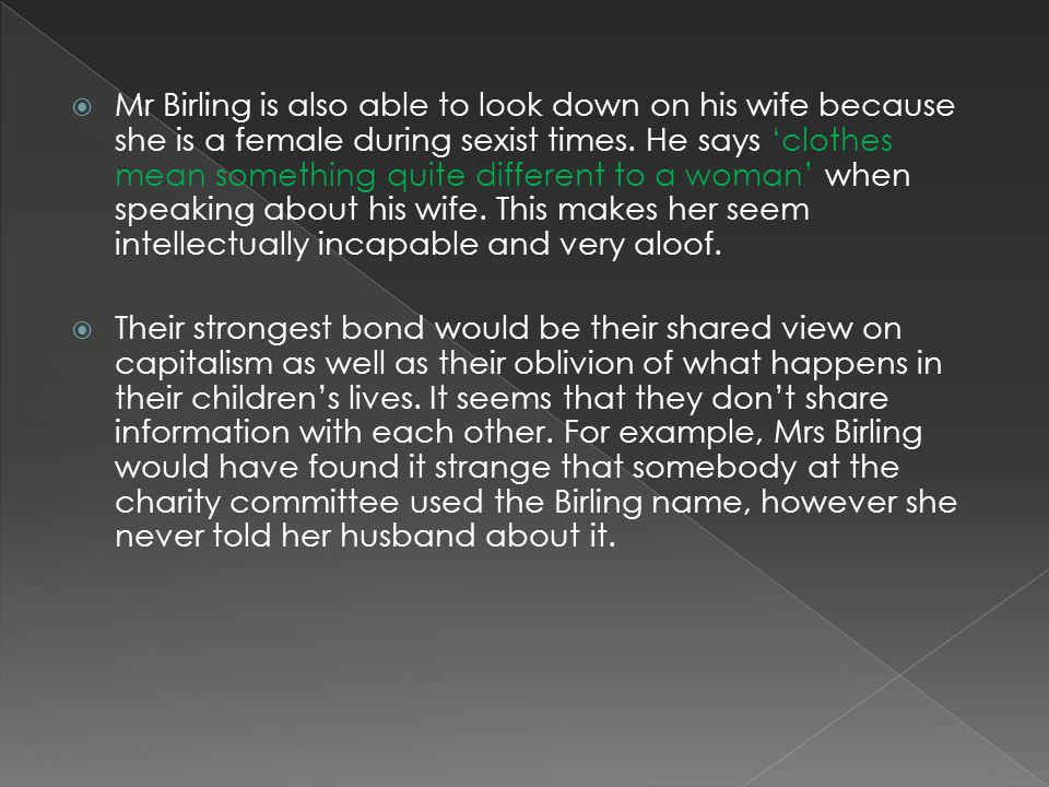 Mr Birling is also able to look down on his wife because she is a female during sexist times.
