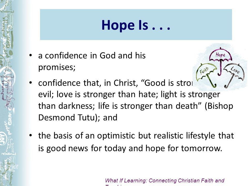 Hope Is... a confidence in God and his promises; confidence that, in Christ, Good is stronger than evil; love is stronger than hate; light is stronger