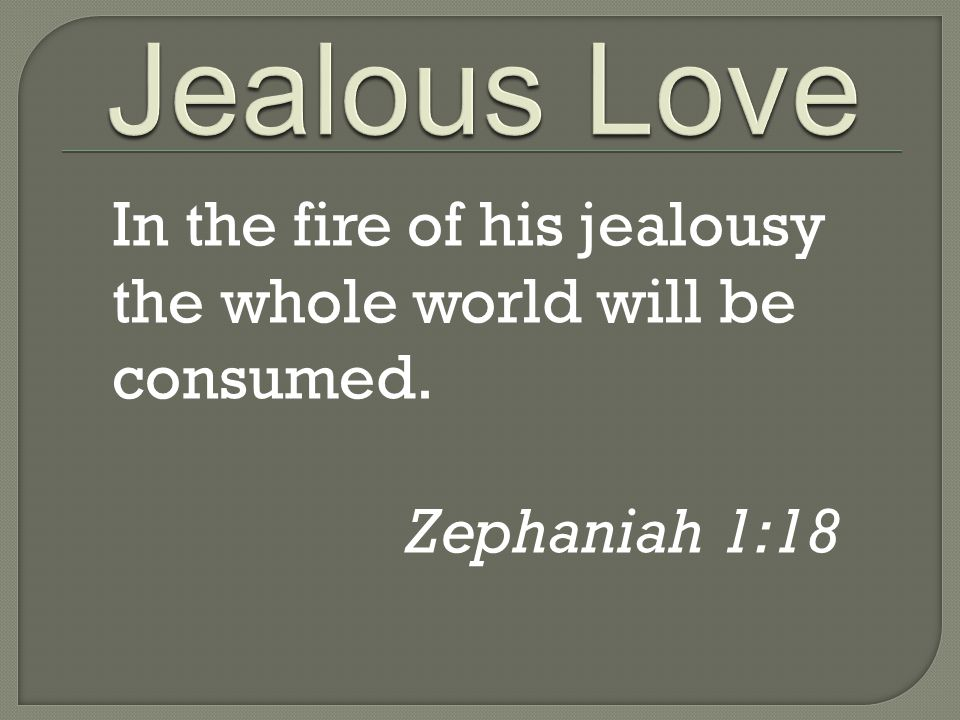 In the fire of his jealousy the whole world will be consumed. Zephaniah 1:18