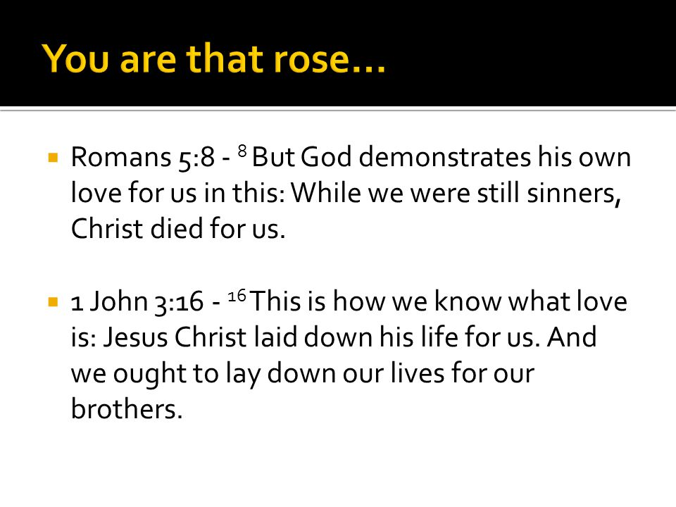 Romans 5:8 - 8 But God demonstrates his own love for us in this: While we were still sinners, Christ died for us. 1 John 3:16 - 16 This is how we know