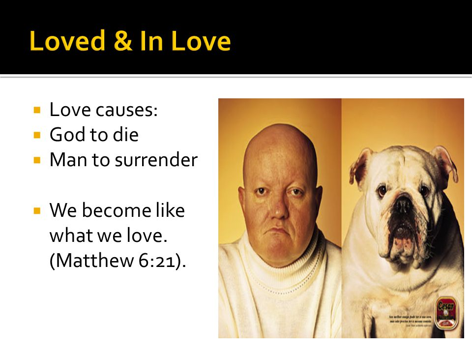 Love causes: God to die Man to surrender We become like what we love. (Matthew 6:21).