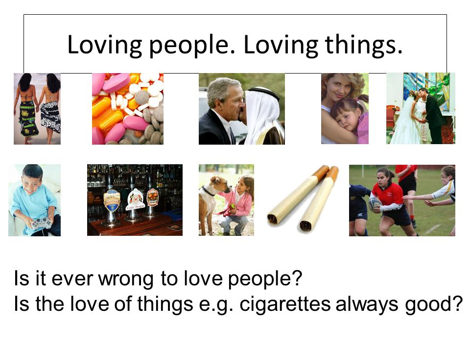 Loving people. Loving things. Is it ever wrong to love people.