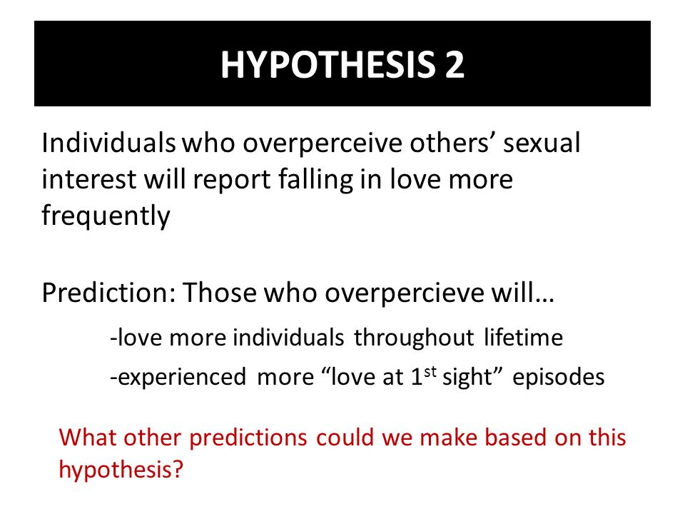 Individuals who overperceive others sexual interest will report falling in love more frequently Prediction: Those who overpercieve will… -love more individuals throughout lifetime -experienced more love at 1 st sight episodes What other predictions could we make based on this hypothesis.
