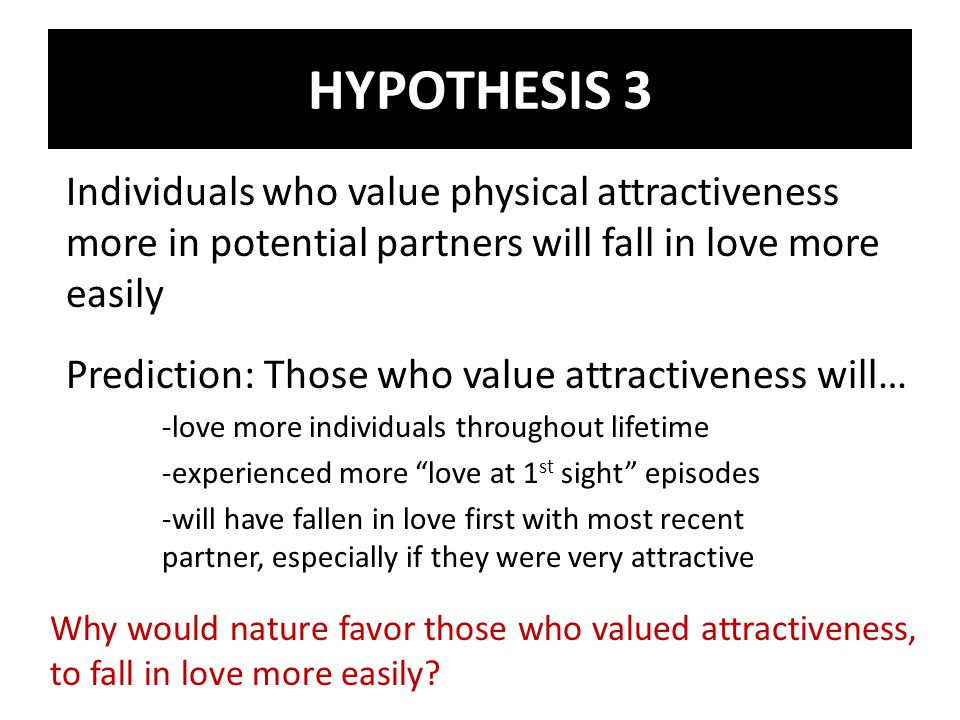 Individuals who value physical attractiveness more in potential partners will fall in love more easily Prediction: Those who value attractiveness will… -love more individuals throughout lifetime -experienced more love at 1 st sight episodes -will have fallen in love first with most recent partner, especially if they were very attractive Why would nature favor those who valued attractiveness, to fall in love more easily.
