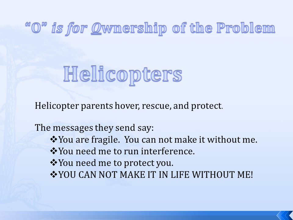 Helicopter parents hover, rescue, and protect. The messages they send say: You are fragile.