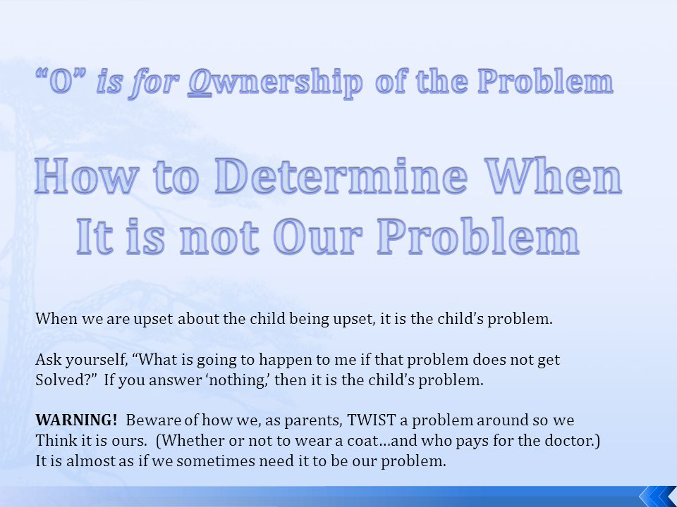 When we are upset about the child being upset, it is the childs problem.