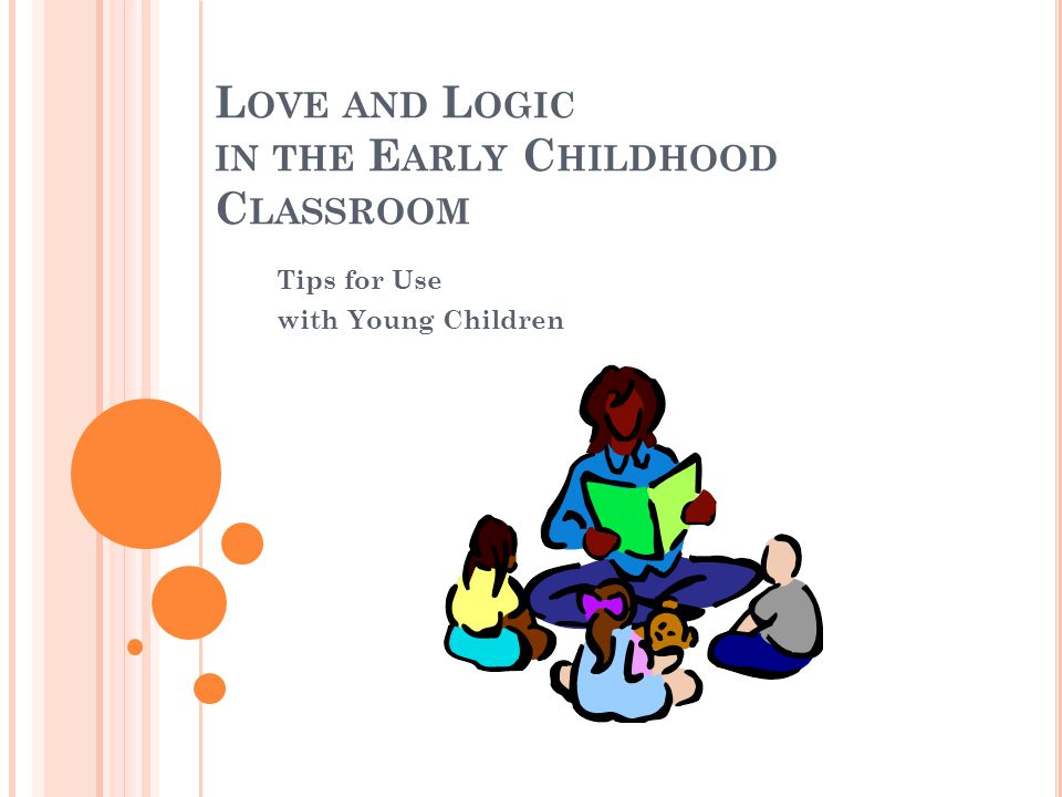 L OVE AND L OGIC IN THE E ARLY C HILDHOOD C LASSROOM Tips for Use with Young Children