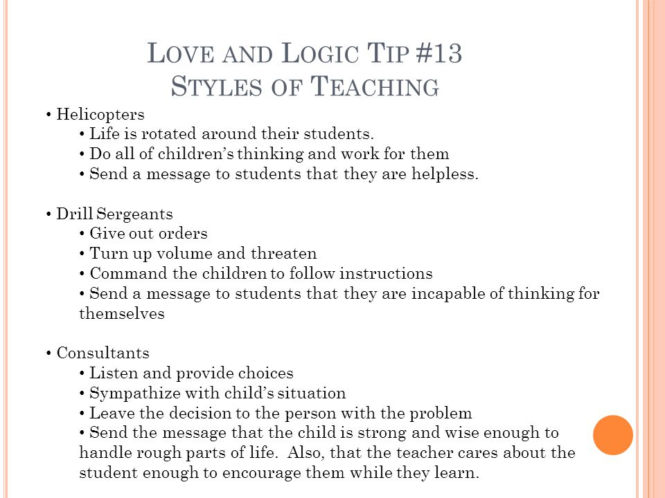 L OVE AND L OGIC T IP #13 S TYLES OF T EACHING Helicopters Life is rotated around their students.