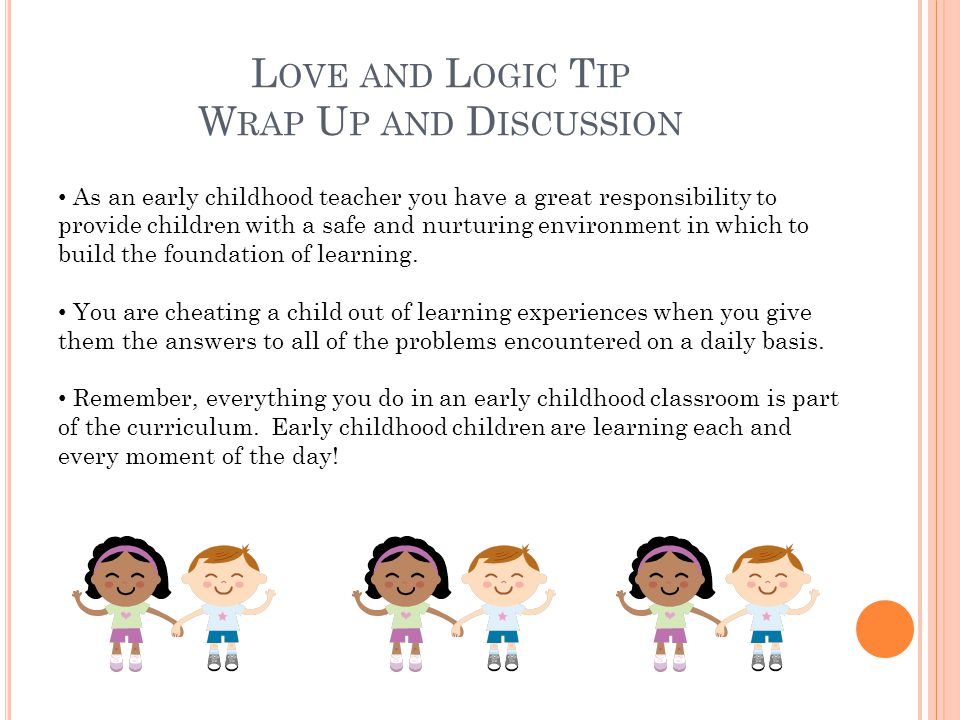 L OVE AND L OGIC T IP W RAP U P AND D ISCUSSION As an early childhood teacher you have a great responsibility to provide children with a safe and nurturing environment in which to build the foundation of learning.