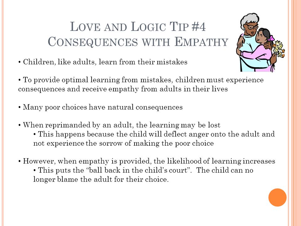 L OVE AND L OGIC T IP #4 C ONSEQUENCES WITH E MPATHY Children, like adults, learn from their mistakes To provide optimal learning from mistakes, children must experience consequences and receive empathy from adults in their lives Many poor choices have natural consequences When reprimanded by an adult, the learning may be lost This happens because the child will deflect anger onto the adult and not experience the sorrow of making the poor choice However, when empathy is provided, the likelihood of learning increases This puts the ball back in the childs court.