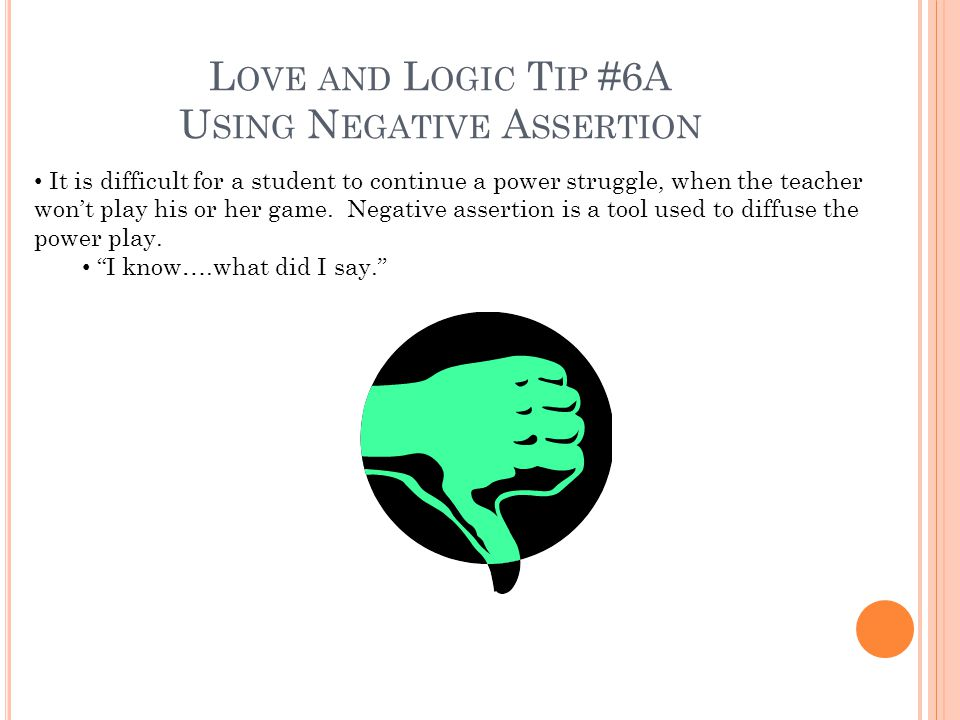 L OVE AND L OGIC T IP #6A U SING N EGATIVE A SSERTION It is difficult for a student to continue a power struggle, when the teacher wont play his or her game.