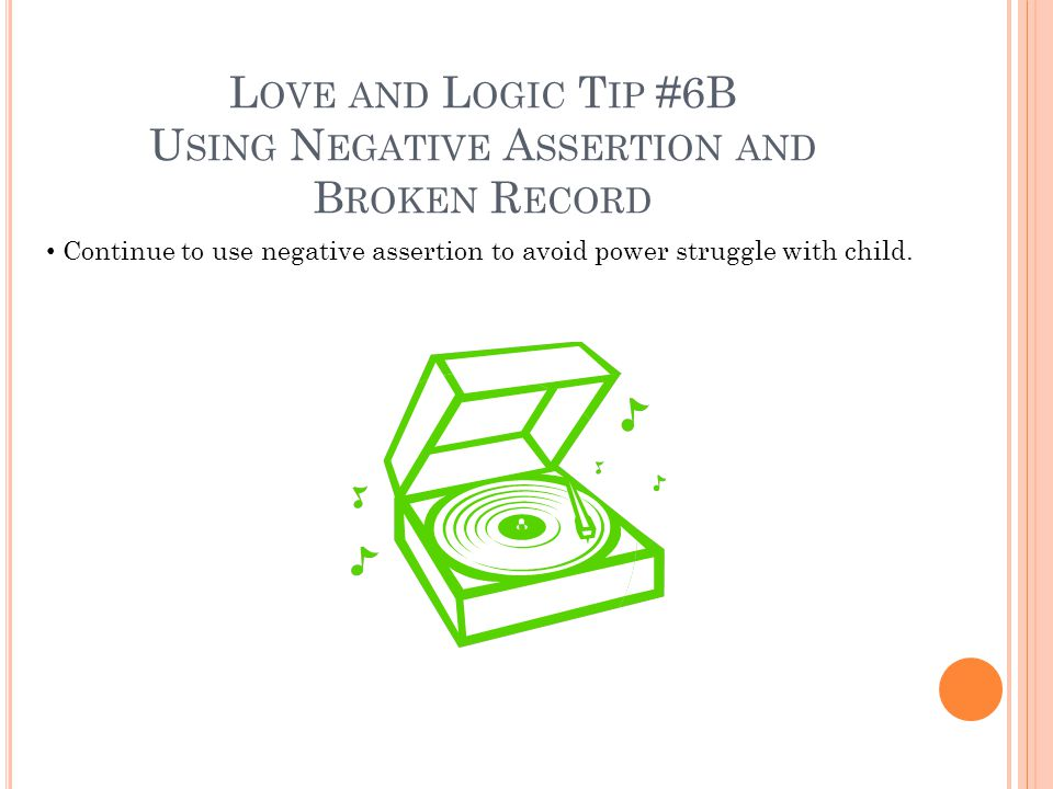 L OVE AND L OGIC T IP #6B U SING N EGATIVE A SSERTION AND B ROKEN R ECORD Continue to use negative assertion to avoid power struggle with child.