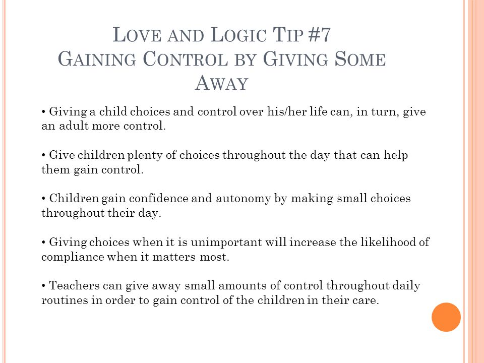 L OVE AND L OGIC T IP #7 G AINING C ONTROL BY G IVING S OME A WAY Giving a child choices and control over his/her life can, in turn, give an adult more control.