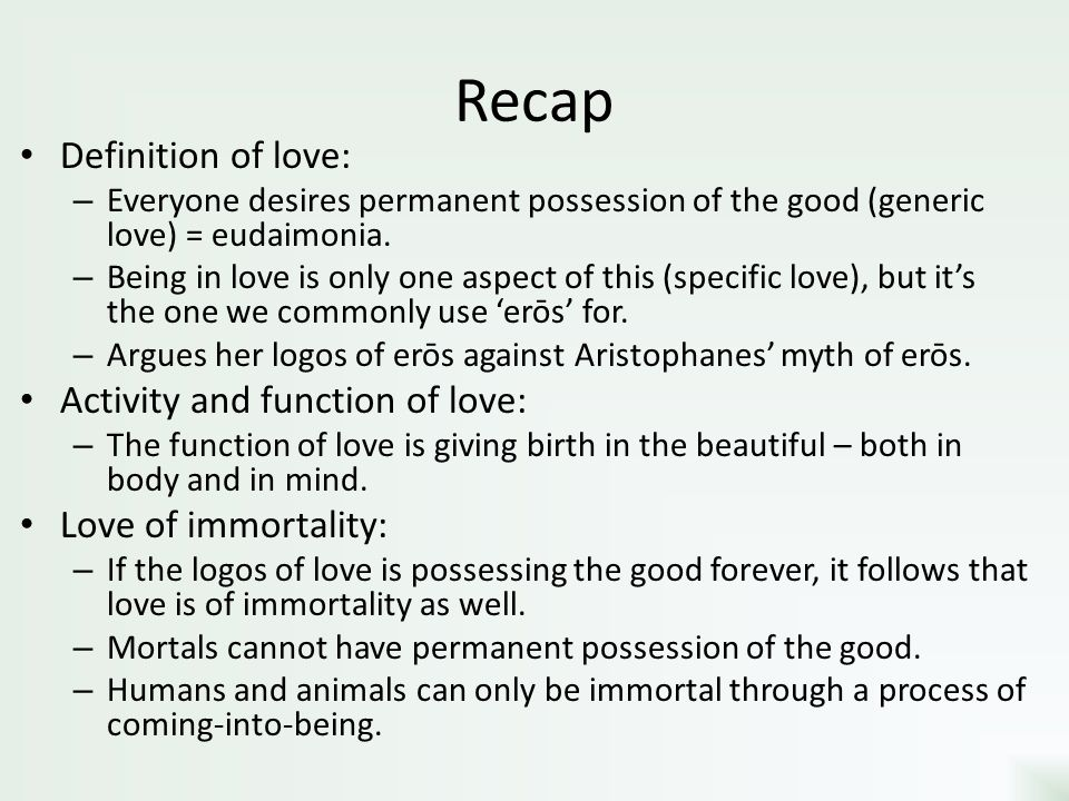 Recap Definition of love: – Everyone desires permanent possession of the good (generic love) = eudaimonia. – Being in love is only one aspect of this
