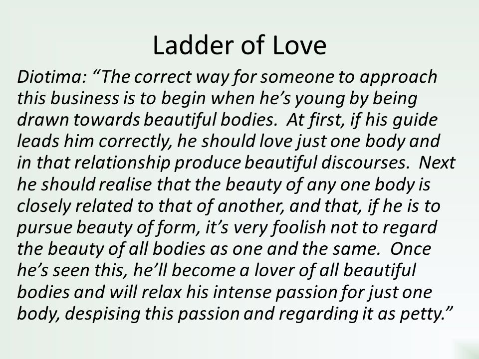 Ladder of Love Diotima: The correct way for someone to approach this business is to begin when hes young by being drawn towards beautiful bodies. At f