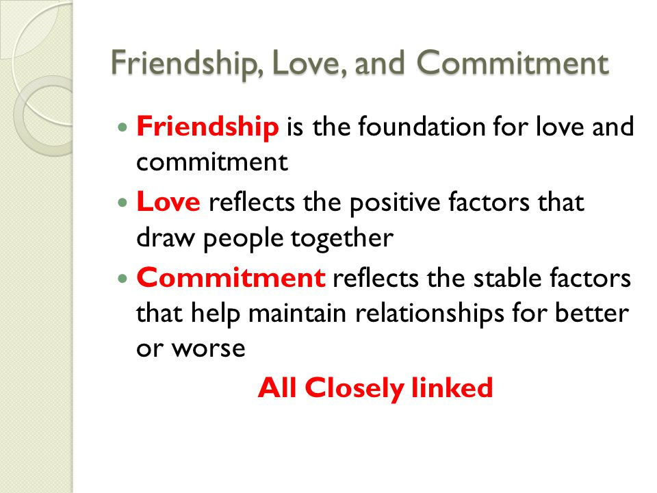 Friendship, Love, and Commitment Friendship is the foundation for love and commitment Love reflects the positive factors that draw people together Commitment reflects the stable factors that help maintain relationships for better or worse All Closely linked