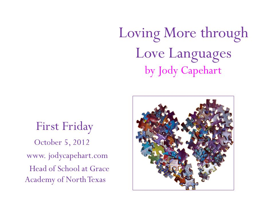 Loving More through Love Languages by Jody Capehart First Friday October 5, 2012 www. jodycapehart.com Head of School at Grace Academy of North Texas