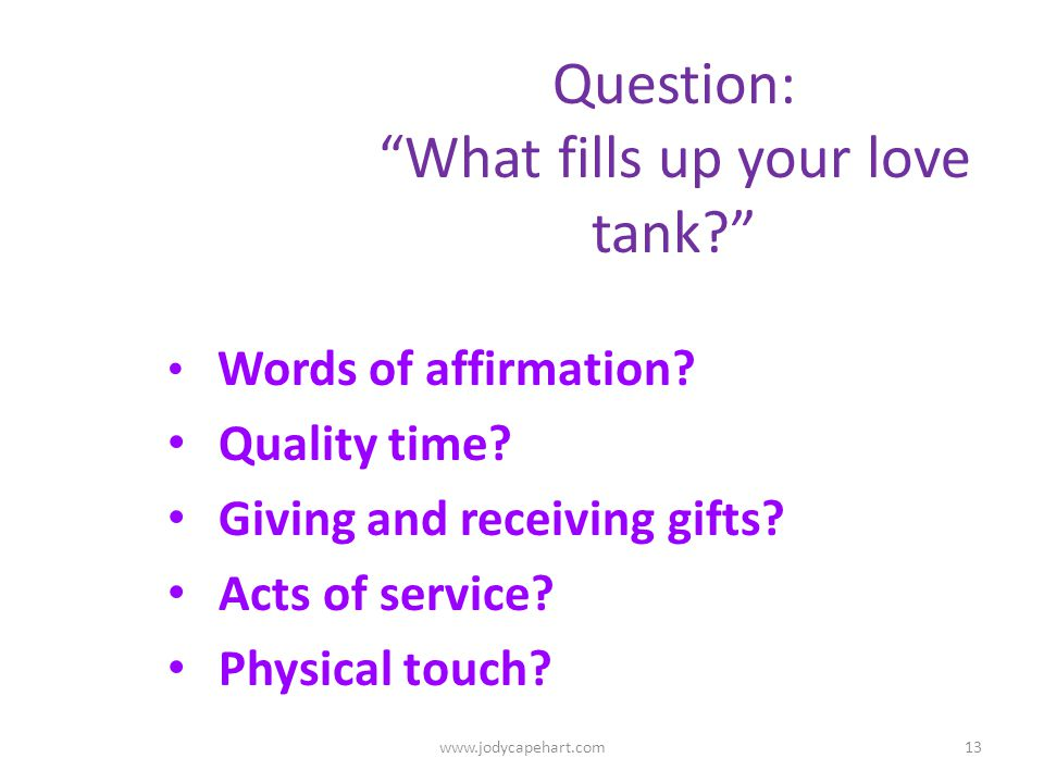 Question: What fills up your love tank? Words of affirmation? Quality time? Giving and receiving gifts? Acts of service? Physical touch? 13www.jodycap