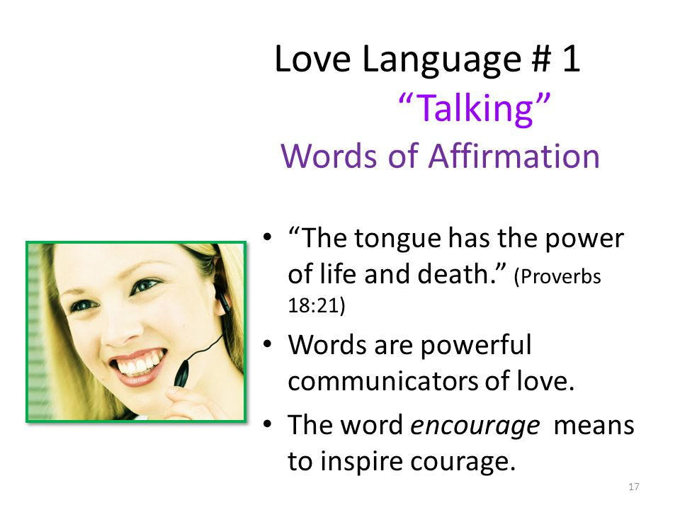Love Language # 1 Talking Words of Affirmation The tongue has the power of life and death. (Proverbs 18:21) Words are powerful communicators of love.
