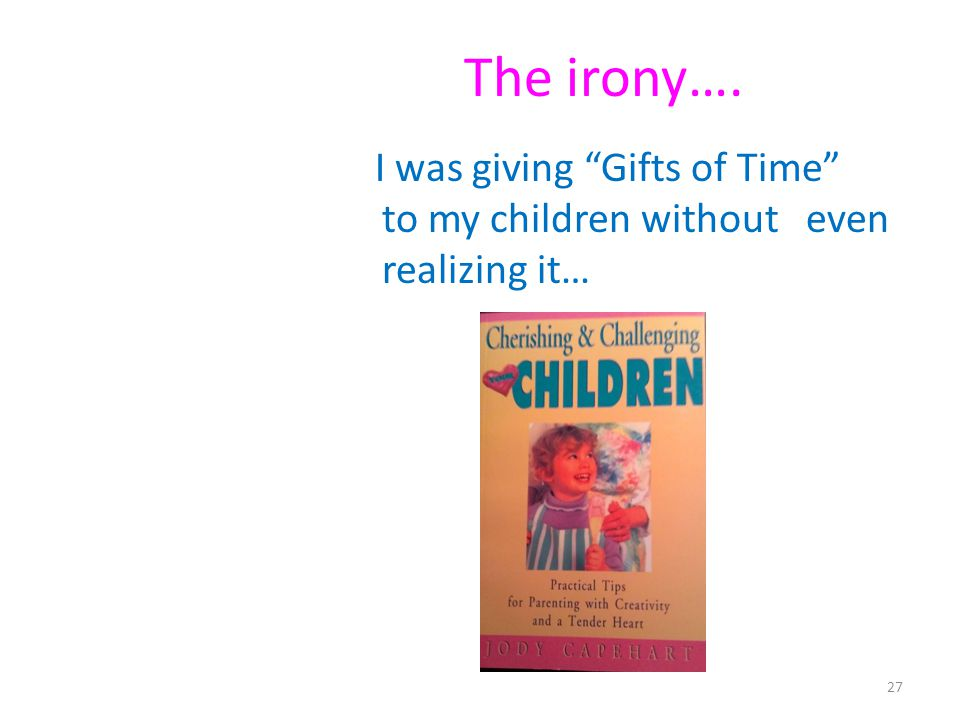 The irony…. I was giving Gifts of Time to my children without even realizing it… 27