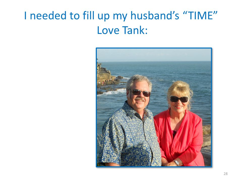 I needed to fill up my husbands TIME Love Tank: 28