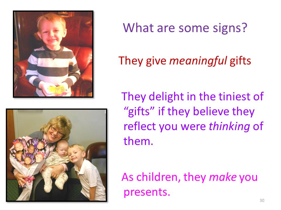 What are some signs? They give meaningful gifts They delight in the tiniest of gifts if they believe they reflect you were thinking of them. As childr