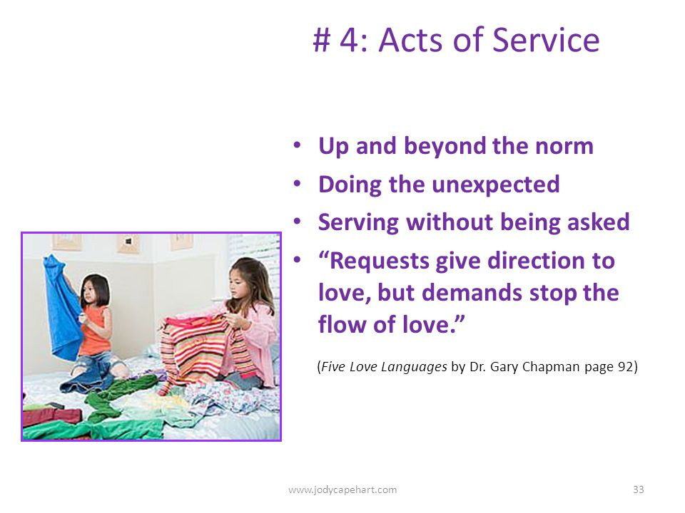 # 4: Acts of Service Up and beyond the norm Doing the unexpected Serving without being asked Requests give direction to love, but demands stop the flo