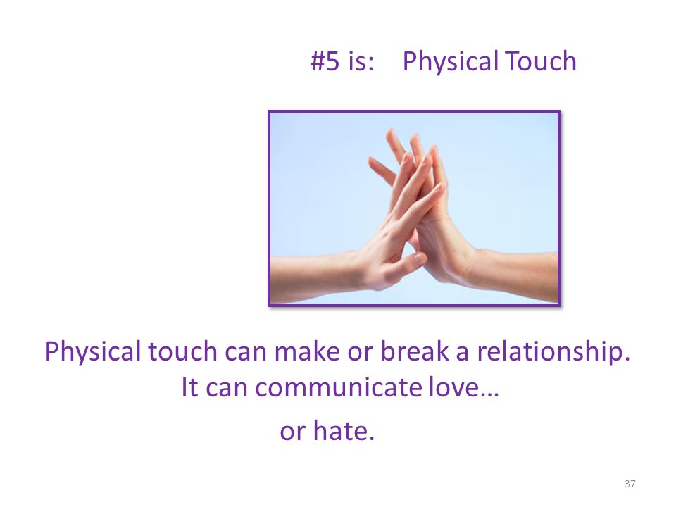 #5 is: Physical Touch Physical touch can make or break a relationship. It can communicate love… or hate. 37