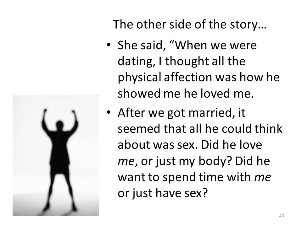 The other side of the story… She said, When we were dating, I thought all the physical affection was how he showed me he loved me. After we got marrie