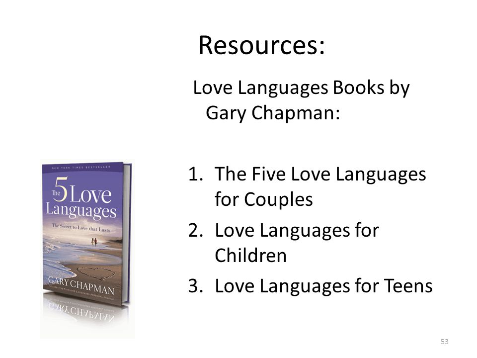 Resources: Love Languages Books by Gary Chapman: 1.The Five Love Languages for Couples 2.Love Languages for Children 3.Love Languages for Teens 53