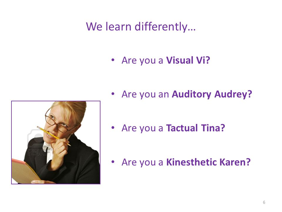 We learn differently… Are you a Visual Vi? Are you an Auditory Audrey? Are you a Tactual Tina? Are you a Kinesthetic Karen? 6