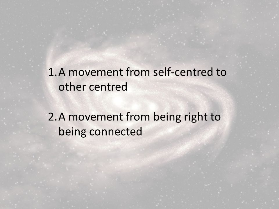 1.A movement from self-centred to other centred 2.A movement from being right to being connected