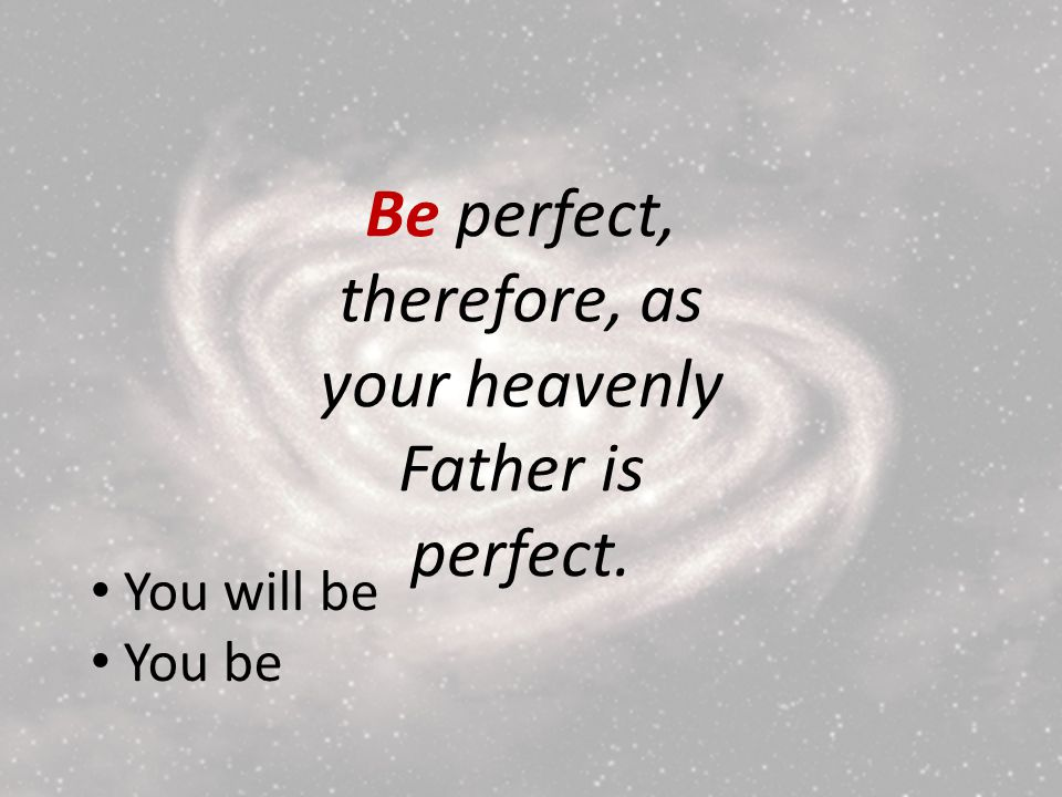 Be perfect, therefore, as your heavenly Father is perfect. You will be You be