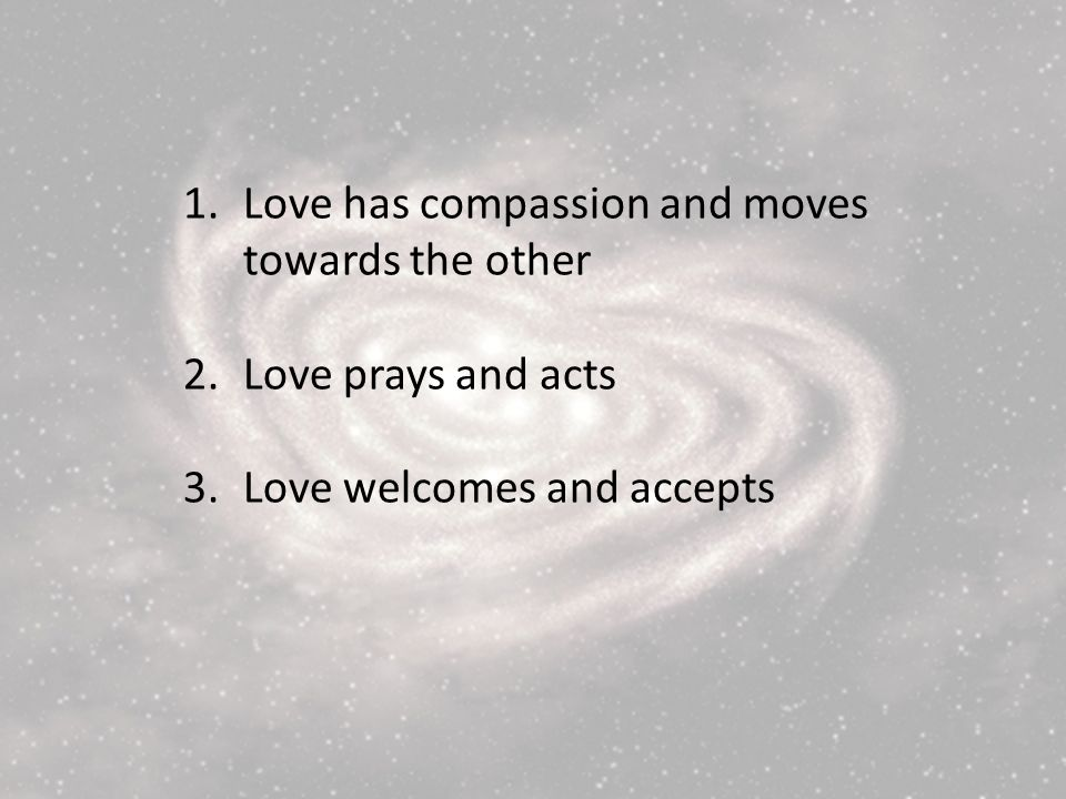 1.Love has compassion and moves towards the other 2.Love prays and acts 3.Love welcomes and accepts