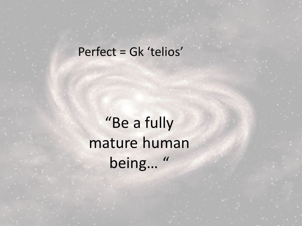 Perfect = Gk telios Be a fully mature human being…