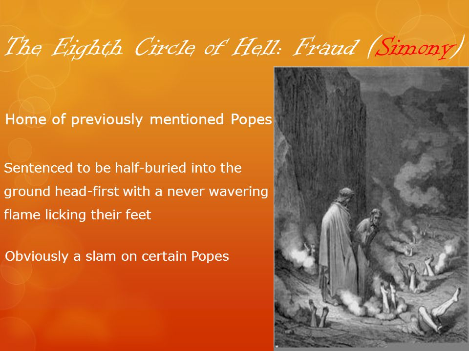 The Eighth Circle of Hell: Fraud (Simony) Home of previously mentioned Popes Sentenced to be half-buried into the ground head-first with a never wavering flame licking their feet Obviously a slam on certain Popes