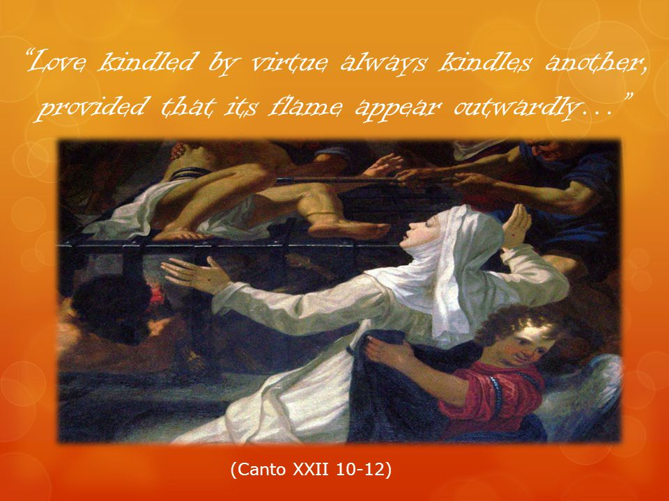 Love kindled by virtue always kindles another, provided that its flame appear outwardly… (Canto XXII 10-12)