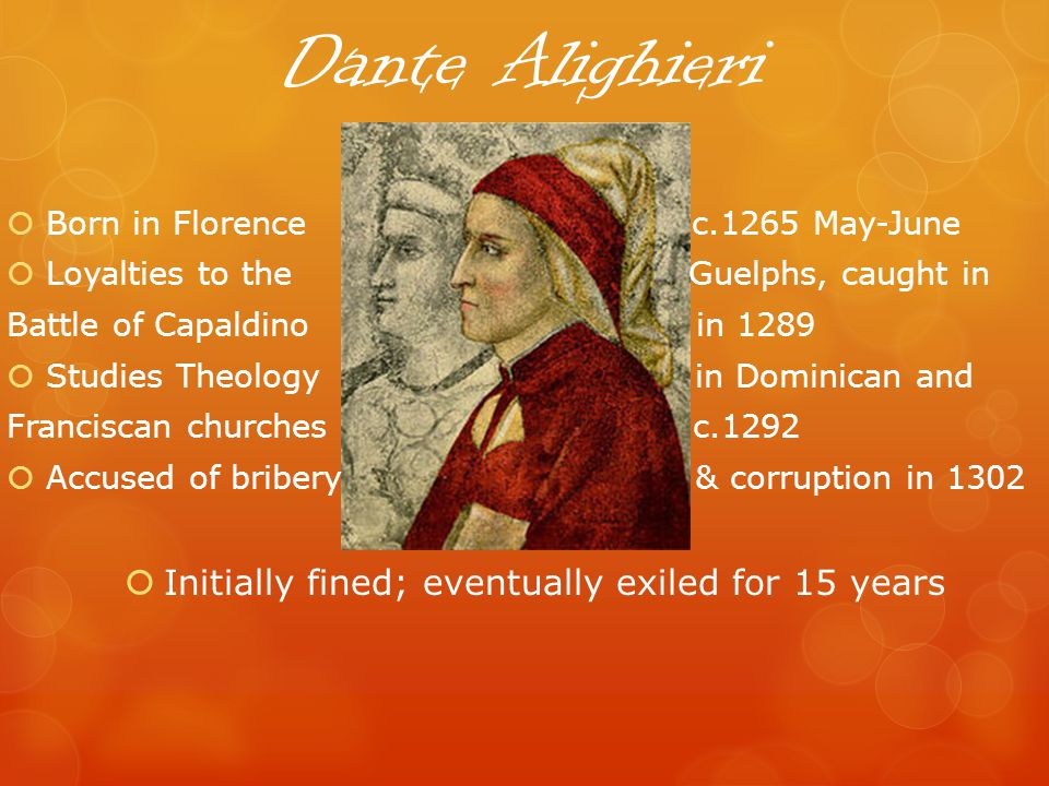 Dante Alighieri Born in Florence c.1265 May-June Loyalties to the Guelphs, caught in Battle of Capaldino in 1289 Studies Theology in Dominican and Franciscan churches c.1292 Accused of bribery & corruption in 1302 Initially fined; eventually exiled for 15 years