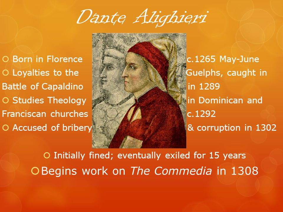 Dante Alighieri Born in Florence c.1265 May-June Loyalties to the Guelphs, caught in Battle of Capaldino in 1289 Studies Theology in Dominican and Franciscan churches c.1292 Accused of bribery & corruption in 1302 Initially fined; eventually exiled for 15 years Begins work on The Commedia in 1308