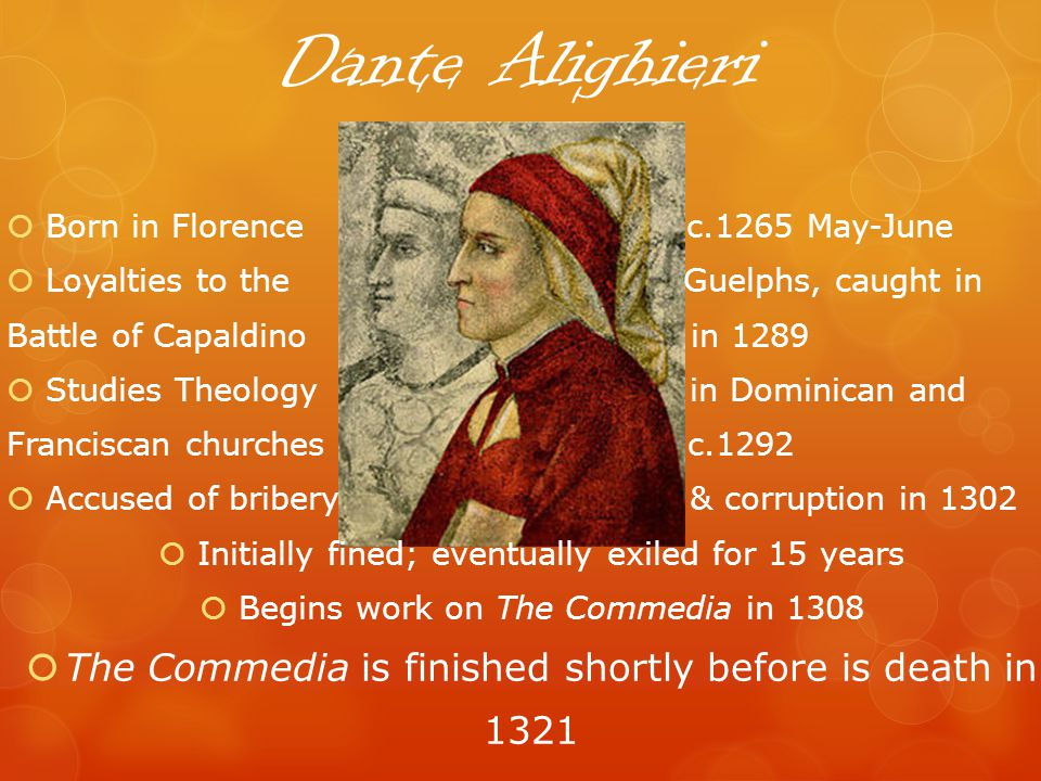 Dante Alighieri Born in Florence c.1265 May-June Loyalties to the Guelphs, caught in Battle of Capaldino in 1289 Studies Theology in Dominican and Franciscan churches c.1292 Accused of bribery & corruption in 1302 Initially fined; eventually exiled for 15 years Begins work on The Commedia in 1308 The Commedia is finished shortly before is death in 1321