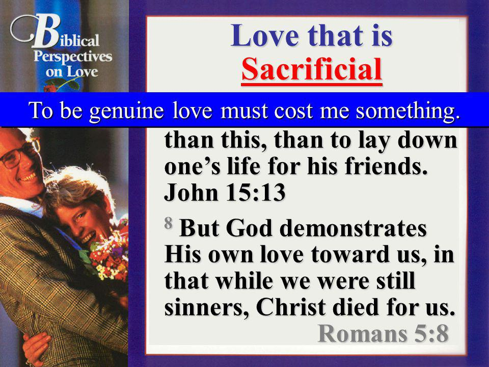 Love that is Sacrificial 13 Greater love has no one than this, than to lay down ones life for his friends. John 15:13 8 But God demonstrates His own l