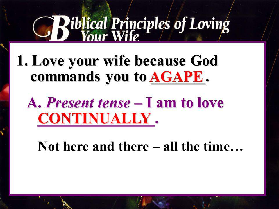 1. Love your wife because God commands you to _______. A. Present tense – I am to love _______________. A. Present tense – I am to love ______________