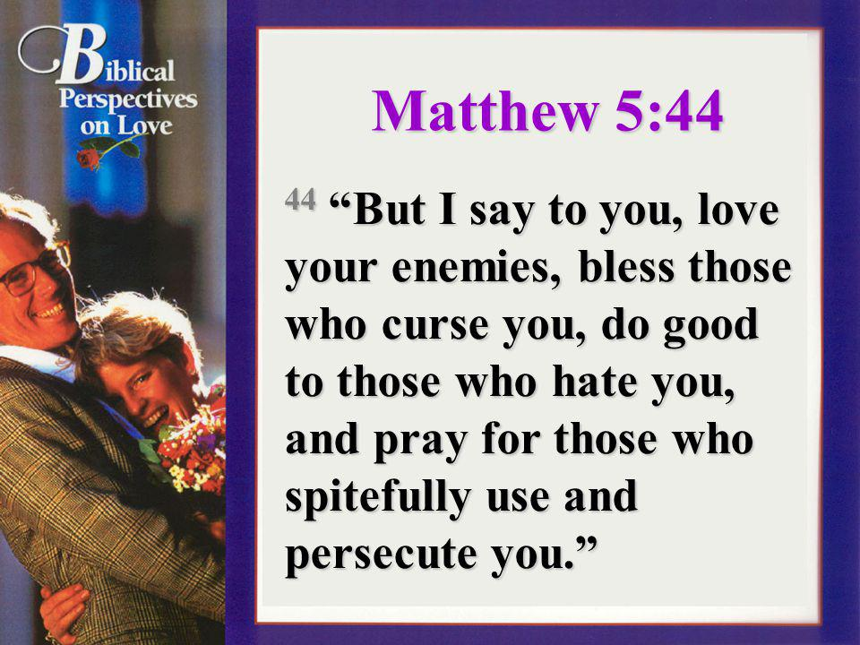 Matthew 5:44 44 But I say to you, love your enemies, bless those who curse you, do good to those who hate you, and pray for those who spitefully use a