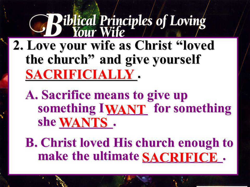 2. Love your wife as Christ loved the church and give yourself ________________. A. Sacrifice means to give up something I ______ for something she __